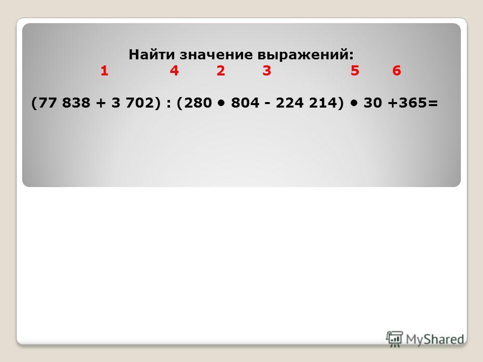 Найти значение выражений: 1 4 2 3 5 6 (77 838 + 3 702) : (280 804 - 224 214) 30 +365=