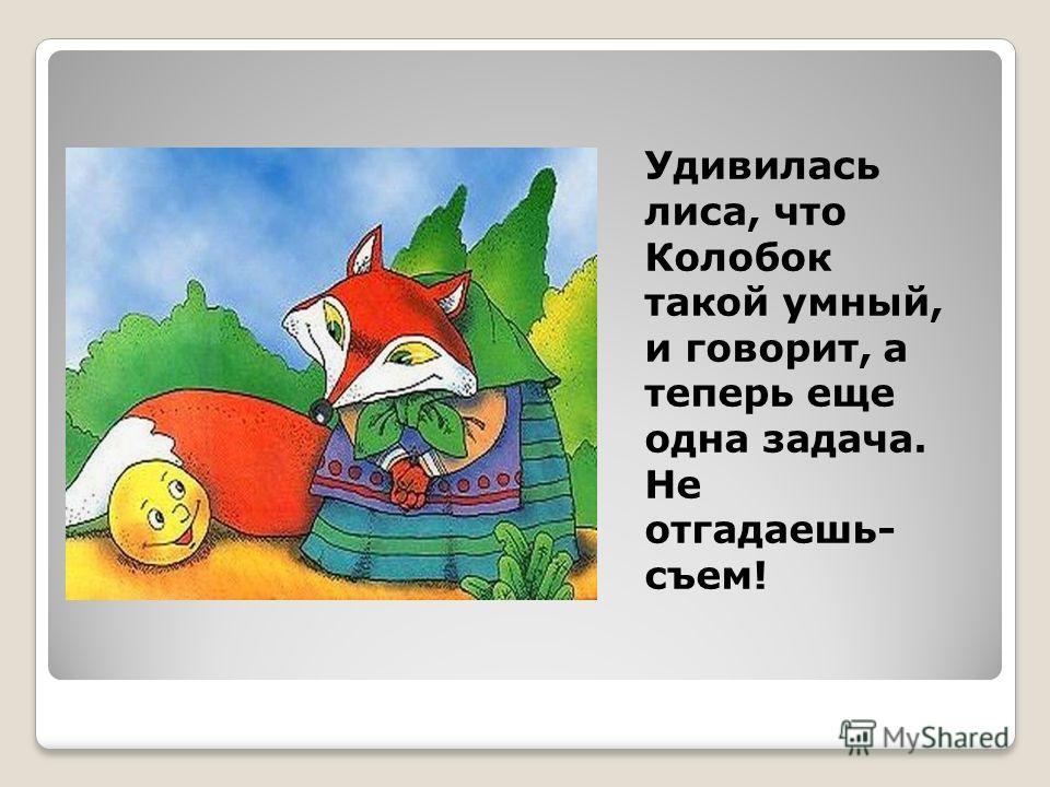 Удивилась лиса, что Колобок такой умный, и говорит, а теперь еще одна задача. Не отгадаешь- съем!