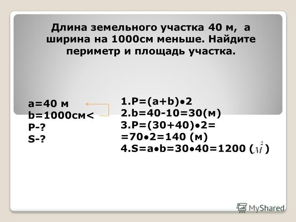 Длина земельного участка 40 м, а ширина на 1000см меньше. Найдите периметр и площадь участка. а=40 м b=1000см< Р-? S-? 1.Р=(а+b)2 2.b=40-10=30(м) 3.Р=(30+40)2= =702=140 (м) 4.S=ab=3040=1200 ( )