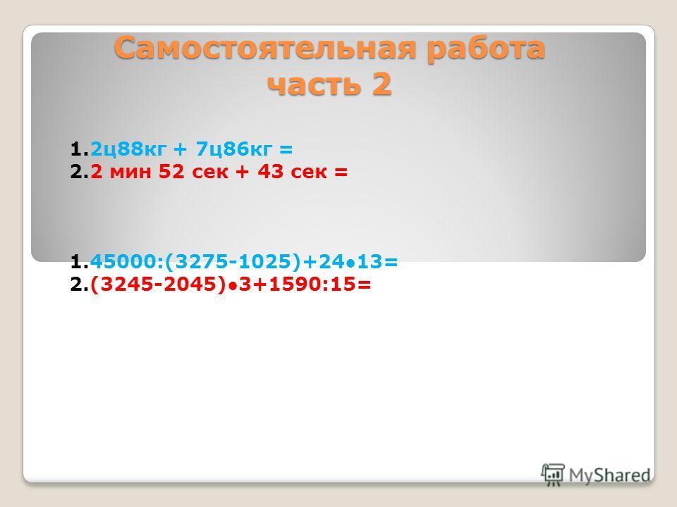 Самостоятельная работа часть 2 1.2ц88кг + 7ц86кг = 2.2 мин 52 сек + 43 сек = 1.45000:(3275-1025)+2413= 2.(3245-2045)3+1590:15=