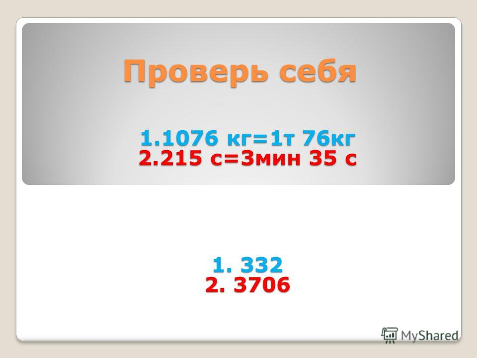 1.1076 кг=1т 76кг 2.215 с=3мин 35 с 1. 332 2. 3706