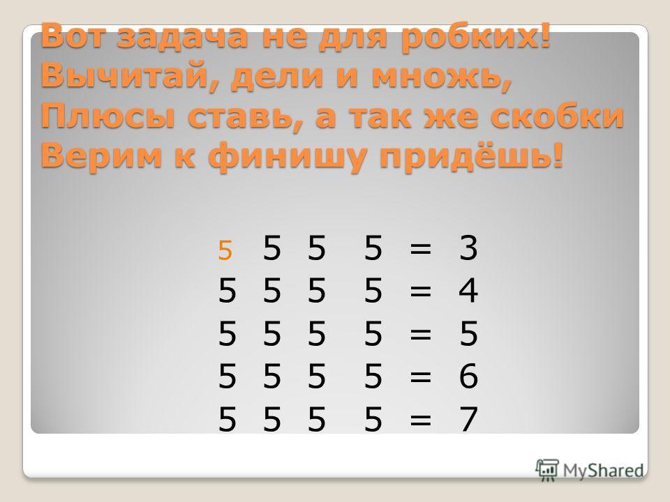 Вот задача не для робких! Вычитай, дели и множь, Плюсы ставь, а так же скобки Верим к финишу придёшь! 5 5 5 5 = 3 5 5 5 5 = 4 5 5 5 5 = 5 5 5 5 5 = 6 5 5 5 5 = 7