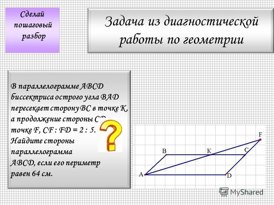 Задача из диагностической работы по геометрии Сделай пошаговый разбор В параллелограмме АВСD биссектриса острого угла ВАD пересекает сторону ВС в точке К, а продолжение стороны CD в точке F, СF : FD = 2 : 5. Найдите стороны параллелограмма ABCD, если