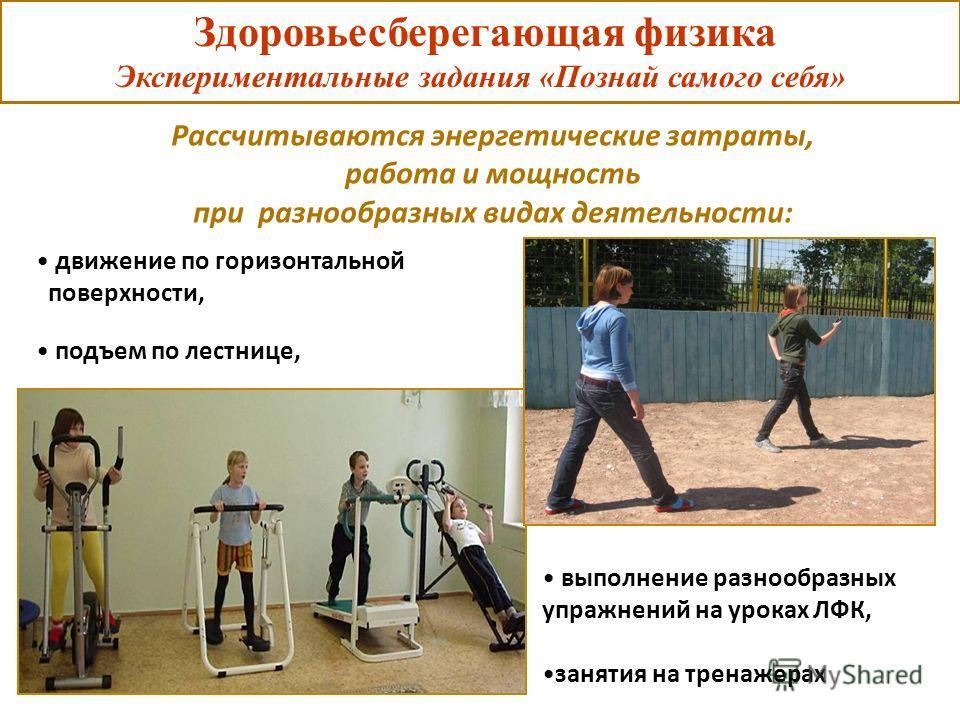 Здоровьесберегающая физика Экспериментальные задания «Познай самого себя» движение по горизонтальной поверхности, подъем по лестнице, Рассчитываются энергетические затраты, работа и мощность при разнообразных видах деятельности: выполнение разнообраз