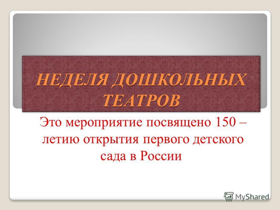 НЕДЕЛЯ ДОШКОЛЬНЫХ ТЕАТРОВ Это мероприятие посвящено 150 – летию открытия первого детского сада в России