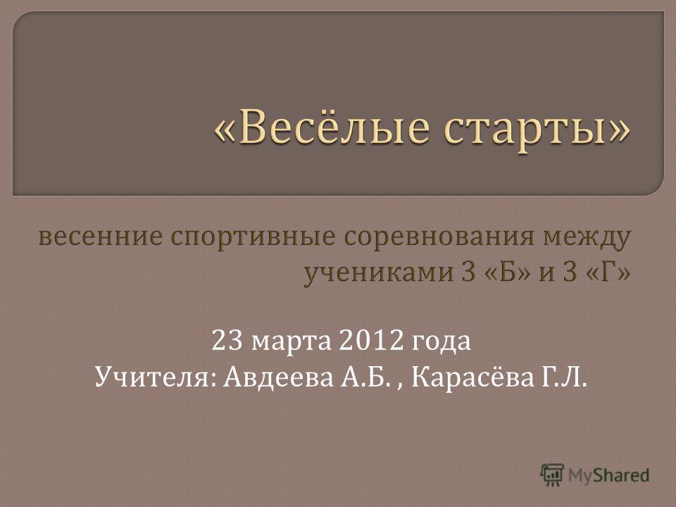 23 марта 2012 года Учителя : Авдеева А. Б., Карасёва Г. Л.