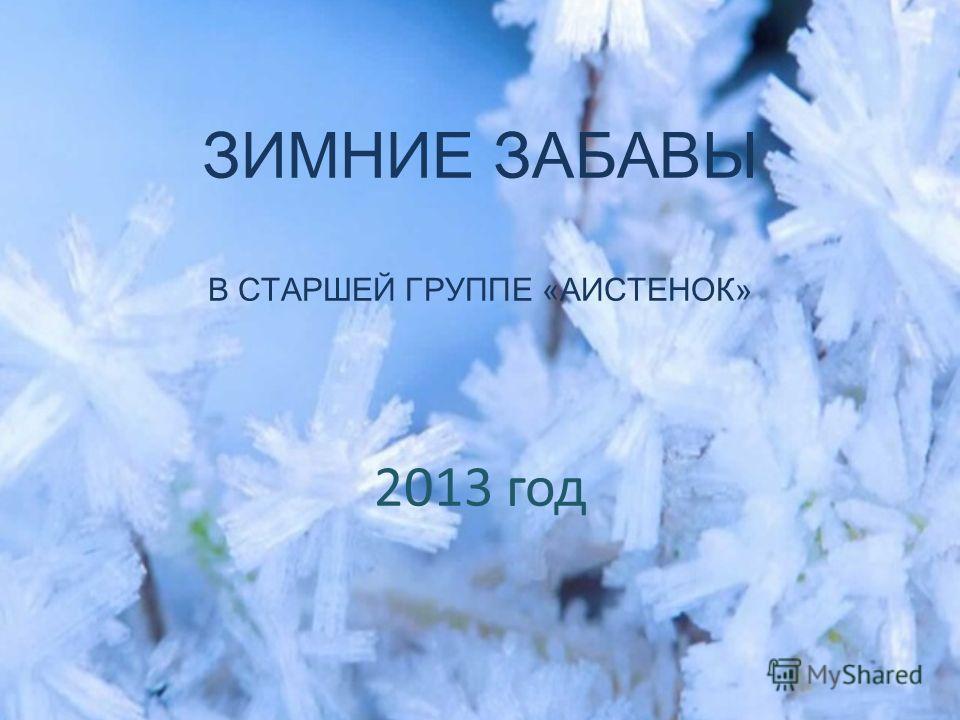 ЗИМНИЕ ЗАБАВЫ В СТАРШЕЙ ГРУППЕ «АИСТЕНОК» 2013 год