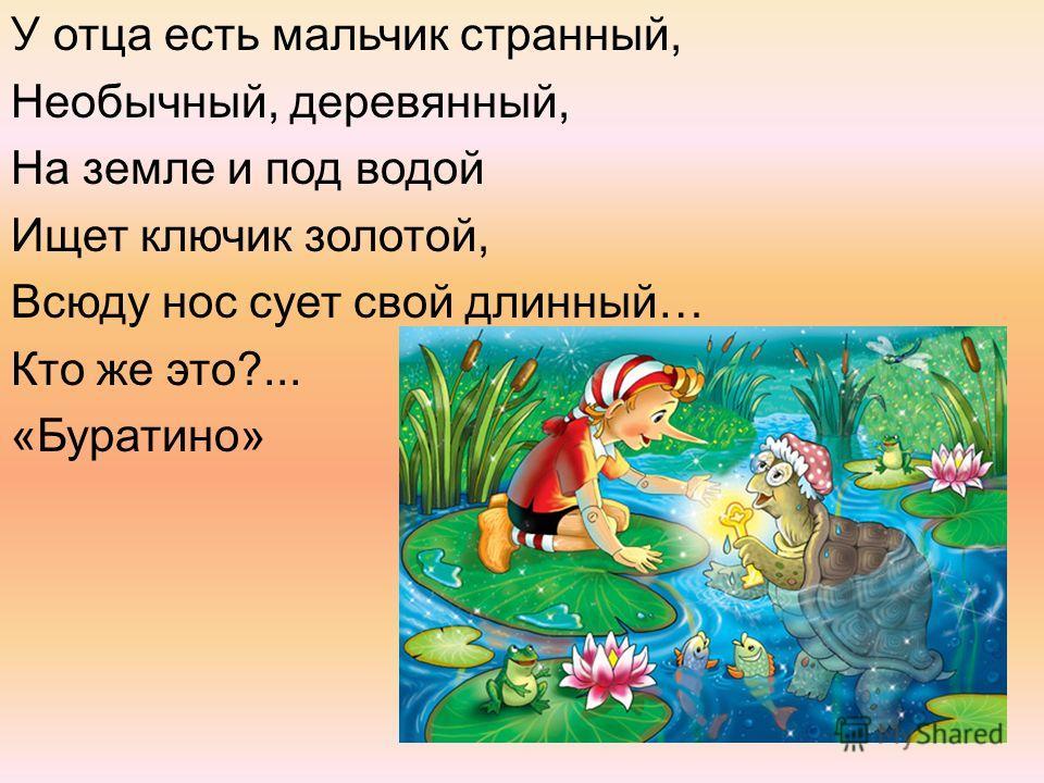 У отца есть мальчик странный, Необычный, деревянный, На земле и под водой Ищет ключик золотой, Всюду нос сует свой длинный… Кто же это?... «Буратино»