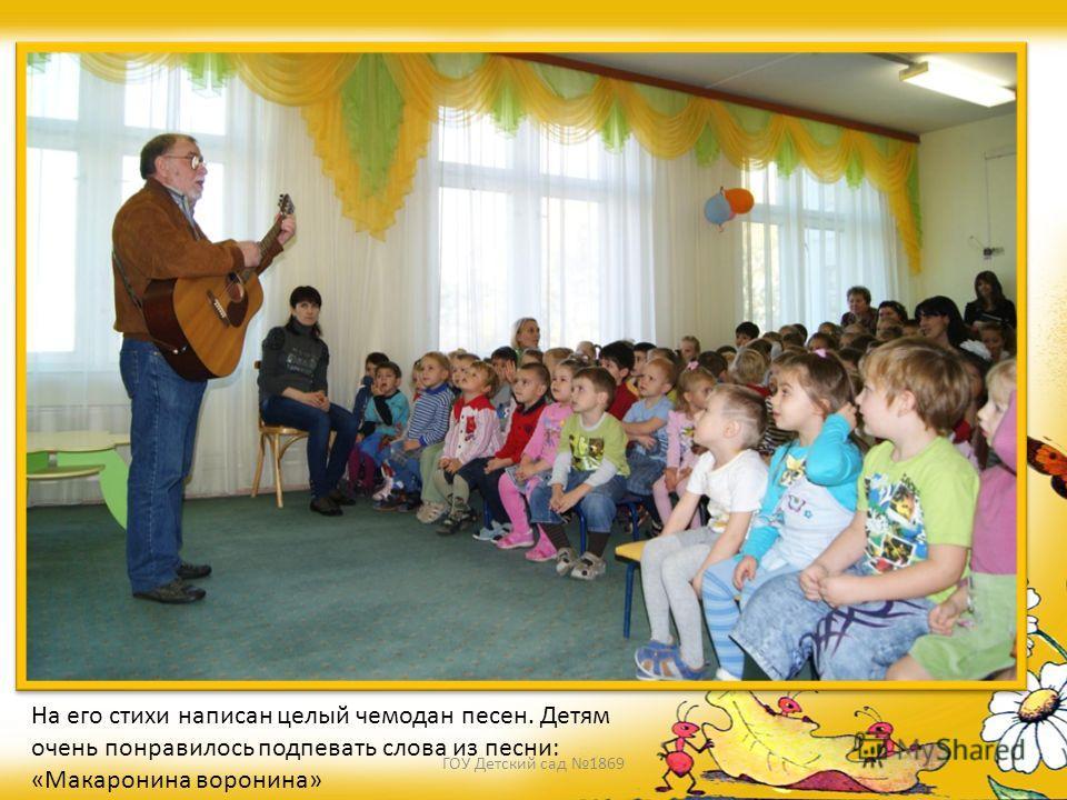 На его стихи написан целый чемодан песен. Детям очень понравилось подпевать слова из песни: «Макаронина воронина» ГОУ Детский сад 1869