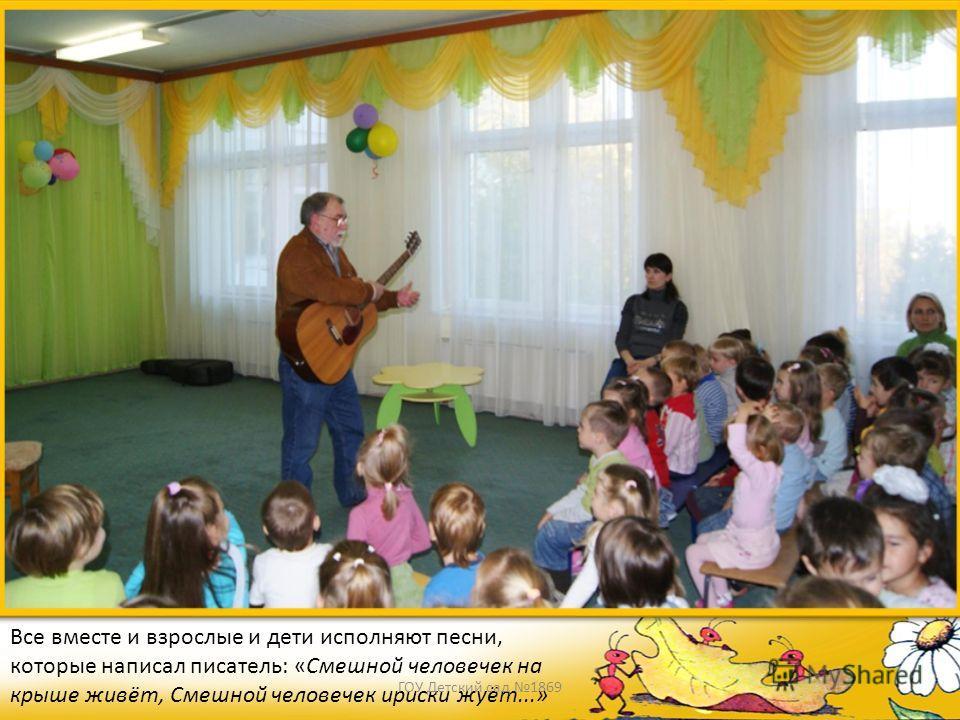 Все вместе и взрослые и дети исполняют песни, которые написал писатель: «Смешной человечек на крыше живёт, Смешной человечек ириски жуёт...» ГОУ Детский сад 1869