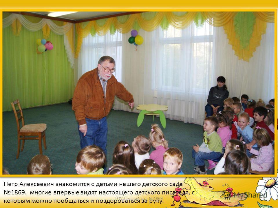 Петр Алексеевич знакомится с детьми нашего детского сада 1869. многие впервые видят настоящего детского писателя, с которым можно пообщаться и поздороваться за руку. ГОУ Детский сад 1869