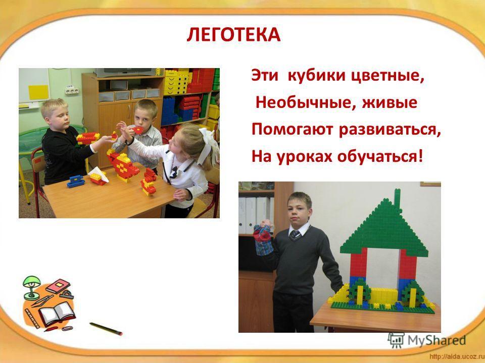 ЛЕГОТЕКА Эти кубики цветные, Необычные, живые Помогают развиваться, На уроках обучаться!