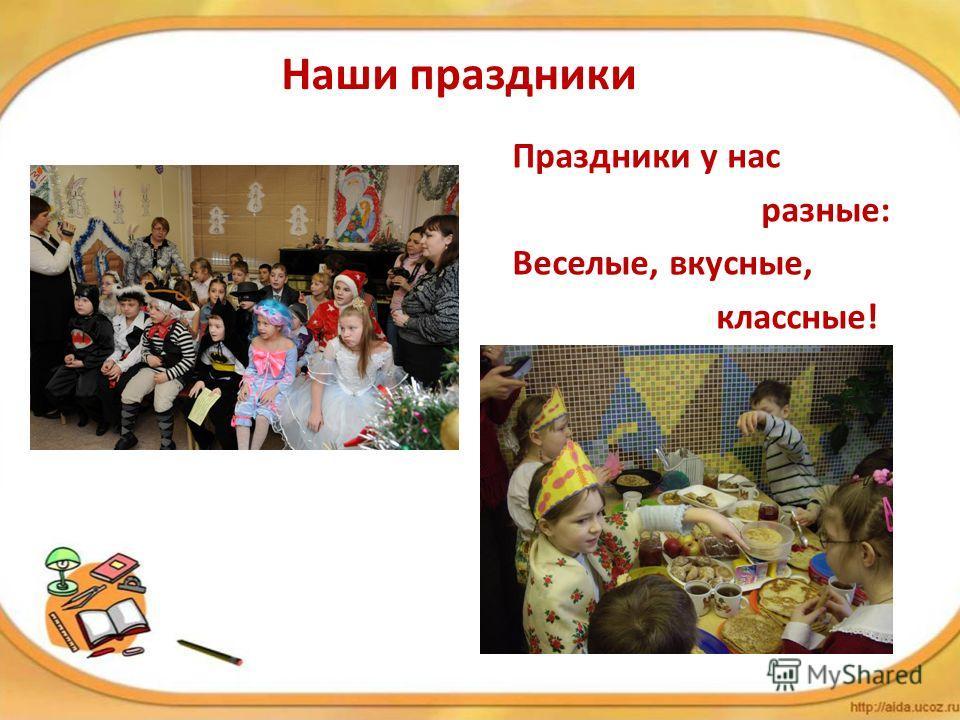 Наши праздники Праздники у нас разные: Веселые, вкусные, классные!