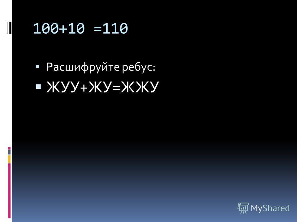 100+10 =110 Расшифруйте ребус: ЖУУ+ЖУ=ЖЖУ