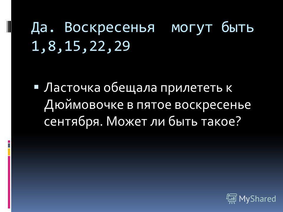 Да. Воскресенья могут быть 1,8,15,22,29 Ласточка обещала прилететь к Дюймовочке в пятое воскресенье сентября. Может ли быть такое?