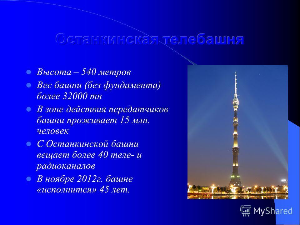Высота – 540 метров Вес башни (без фундамента) более 32000 тн В зоне действия передатчиков башни проживает 15 млн. человек С Останкинской башни вещает более 40 теле- и радиоканалов В ноябре 2012г. башне «исполнится» 45 лет.