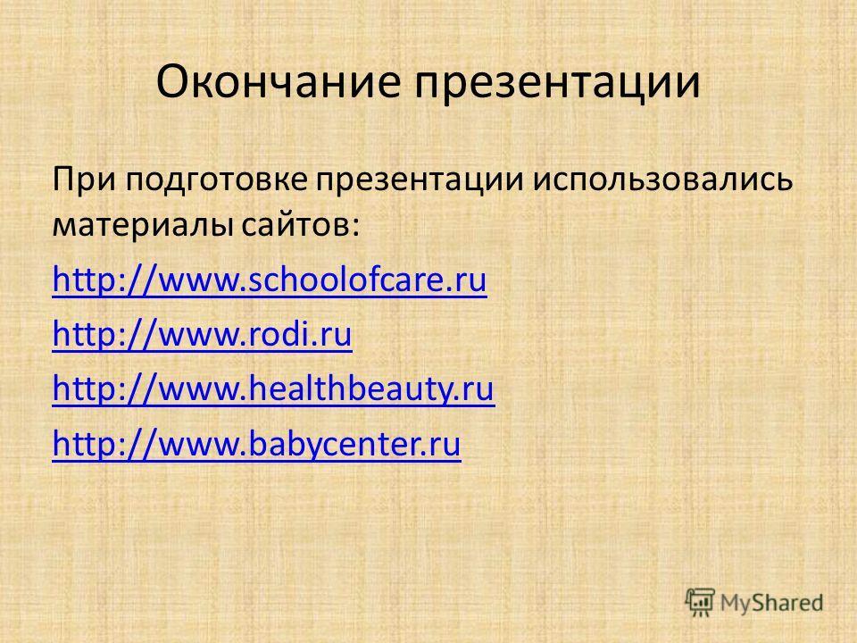 Окончание презентации При подготовке презентации использовались материалы сайтов: http://www.schoolofcare.ru http://www.rodi.ru http://www.healthbeauty.ru http://www.babycenter.ru