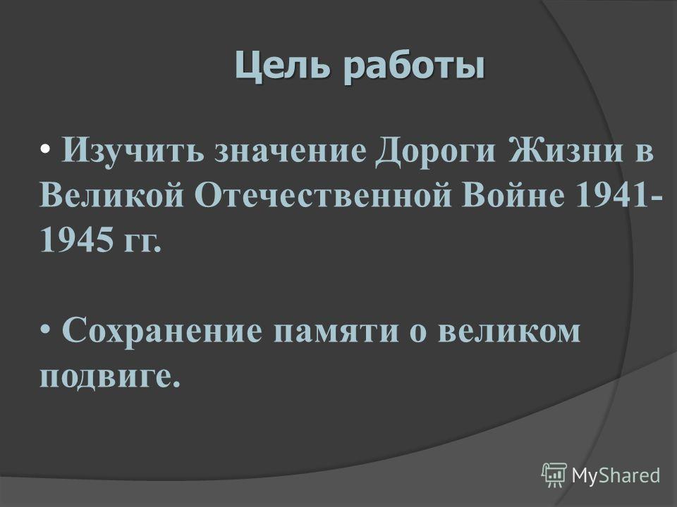 Цель работы Изучить значение Дороги Жизни в Великой Отечественной Войне 1941- 1945 гг. Сохранение памяти о великом подвиге.
