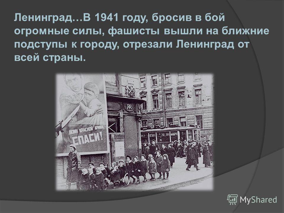 Ленинград…В 1941 году, бросив в бой огромные силы, фашисты вышли на ближние подступы к городу, отрезали Ленинград от всей страны.