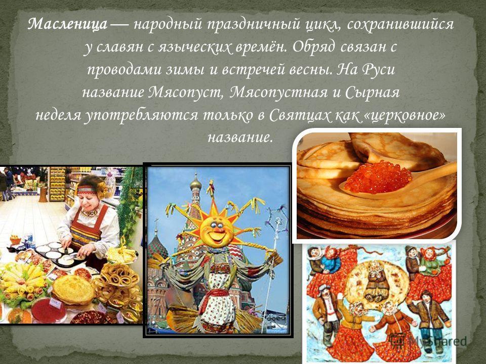 Масленица народный праздничный цикл, сохранившийся у славян с языческих времён. Обряд связан с проводами зимы и встречей весны. На Руси название Мясопуст, Мясопустная и Сырная неделя употребляются только в Святцах как «церковное» название.