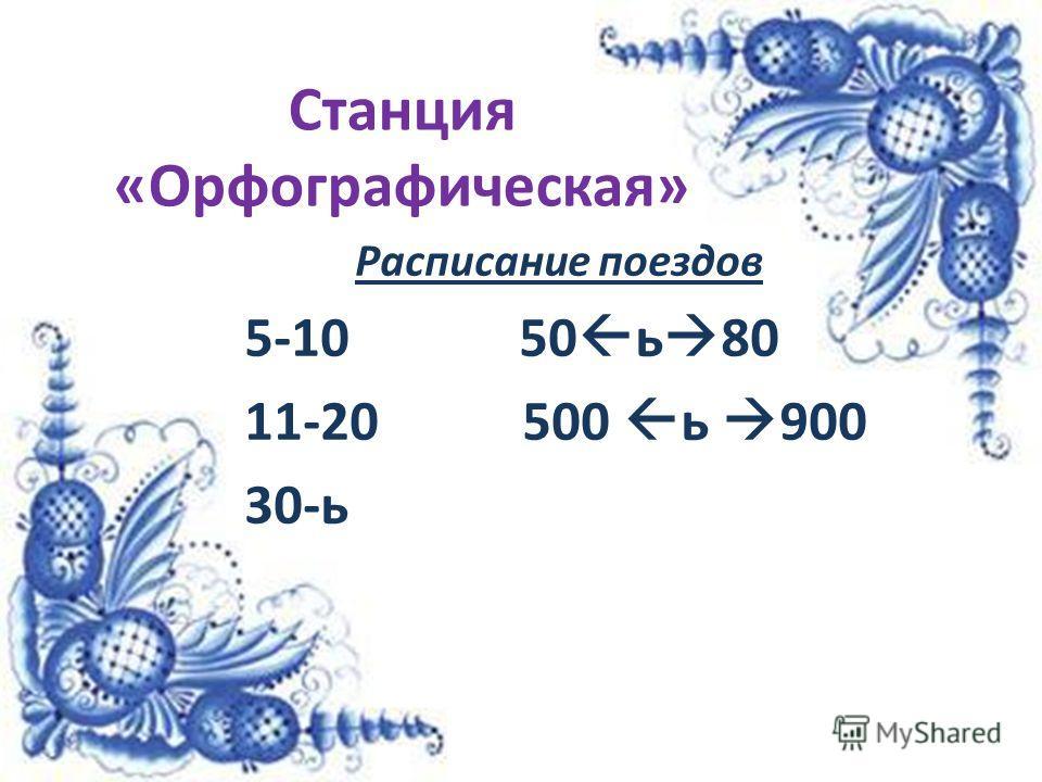 Станция «Орфографическая» Расписание поездов 5-10 50 ь 80 11-20 500 ь 900 30-ь