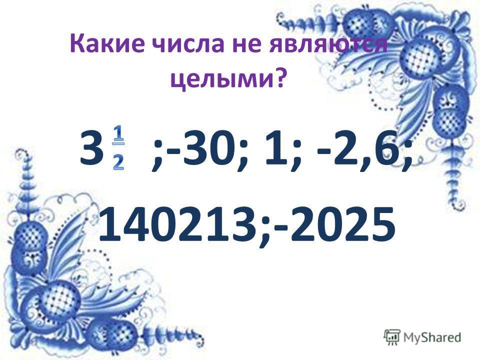Какие числа не являются целыми? 3;-30; 1; -2,6; 140213;-2025