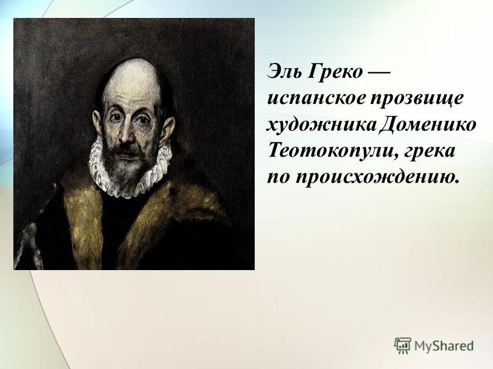Эль Греко испанское прозвище художника Доменико Теотокопули, грека по происхождению.
