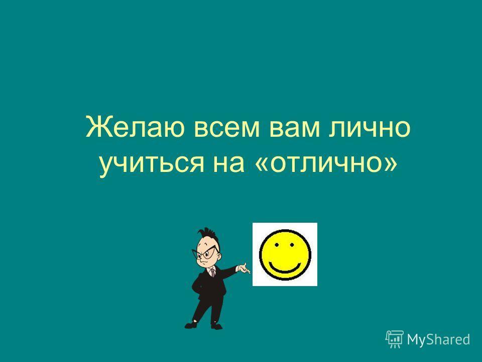 Желаю всем вам лично учиться на «отлично»