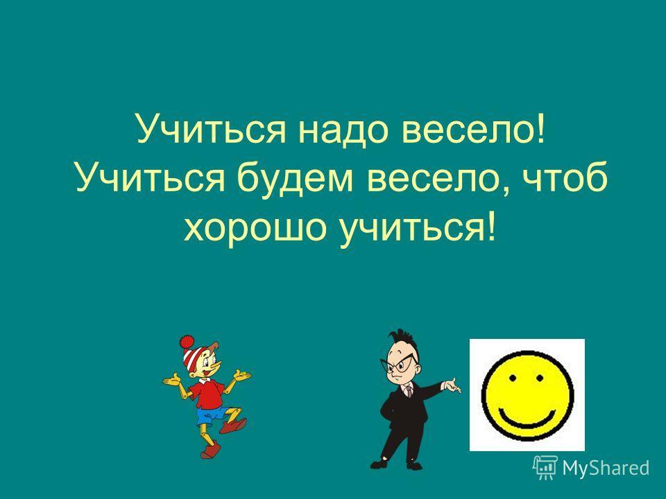 Учиться надо весело! Учиться будем весело, чтоб хорошо учиться!