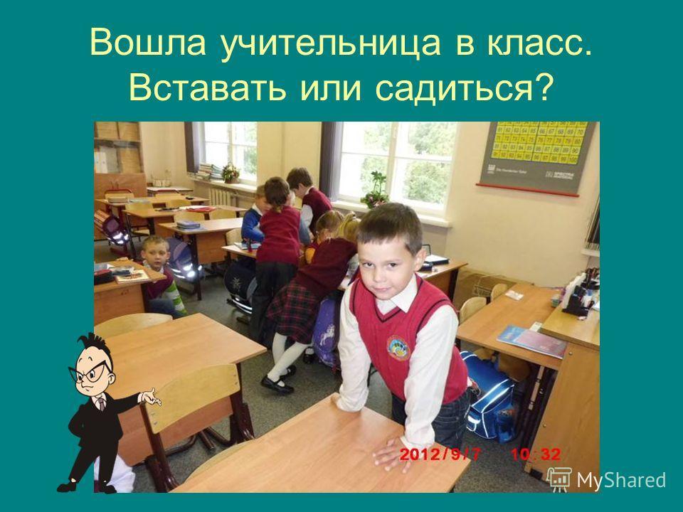 Вошла учительница в класс. Вставать или садиться?