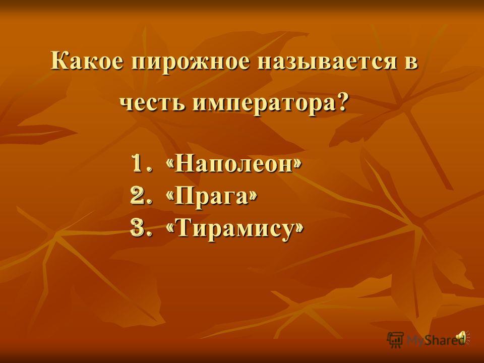 Какое пирожное называется в честь императора? 1. « Наполеон » 2. « Прага » 3. « Тирамису »