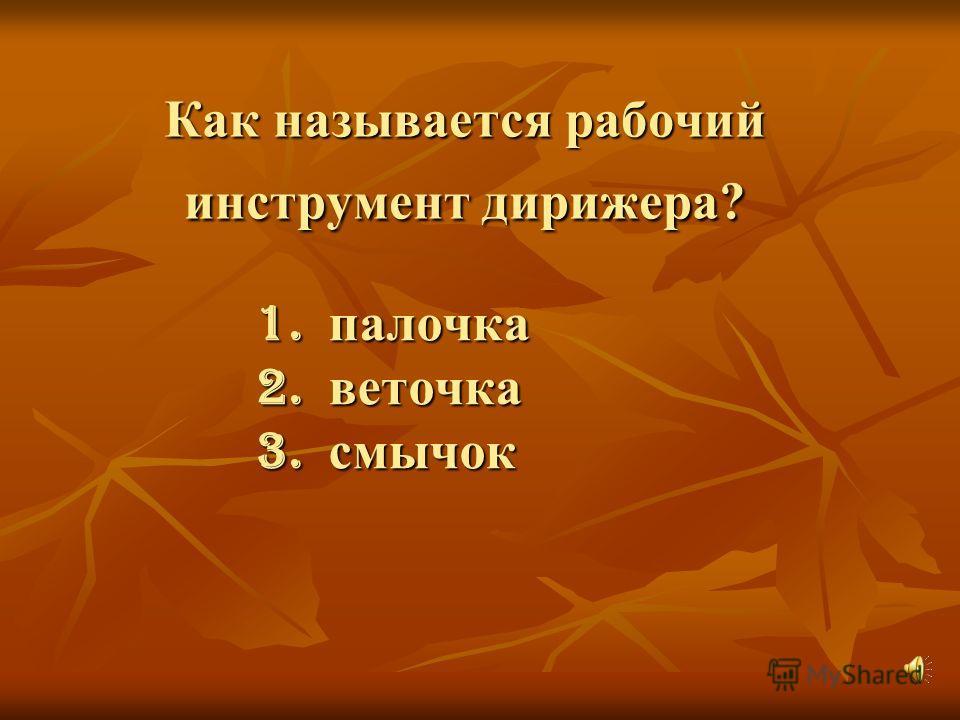 Как называется рабочий инструмент дирижера? 1. палочка 2. веточка 3. смычок