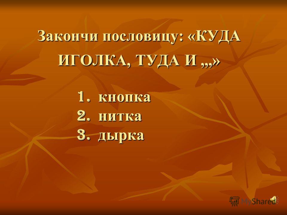Закончи пословицу: «КУДА ИГОЛКА, ТУДА И,,,» 1. кнопка 2. нитка 3. дырка