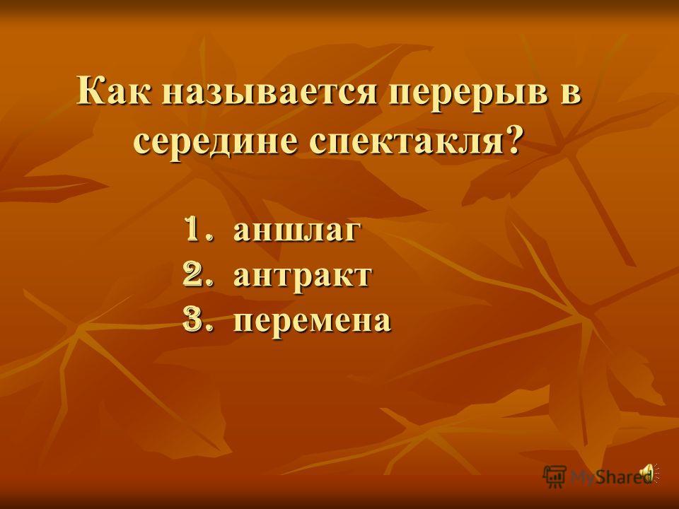 Как называется перерыв в середине спектакля? 1. аншлаг 2. антракт 3. перемена