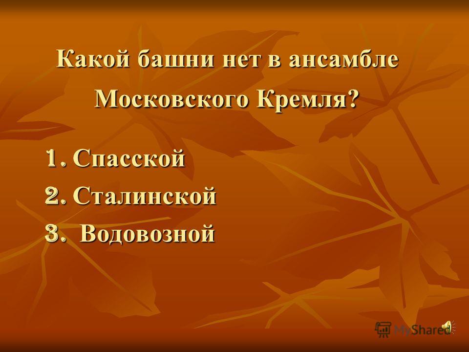 Какой башни нет в ансамбле Московского Кремля? 1. Спасской 2. Сталинской 3. Водовозной
