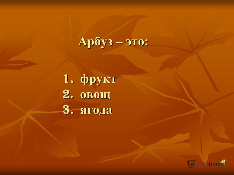 Арбуз – это: 1. фрукт 2. овощ 3. ягода