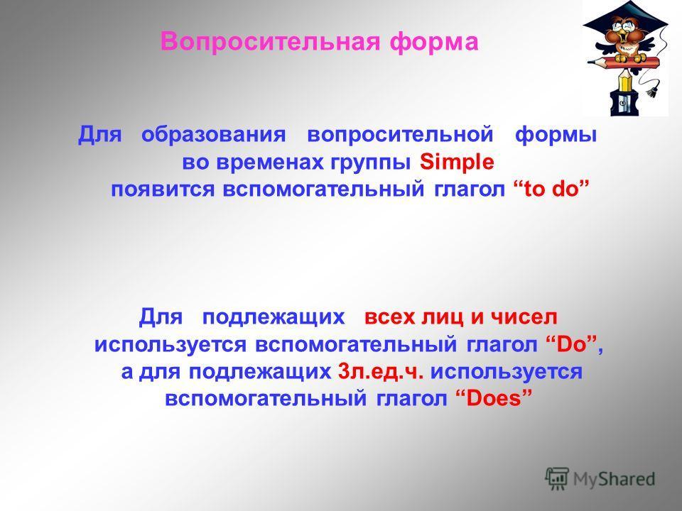 Вопросительная форма Для образования вопросительной формы во временах группы Simple появится вспомогательный глагол to do Для подлежащих всех лиц и чисел используется вспомогательный глагол Do, а для подлежащих 3л.ед.ч. используется вспомогательный г