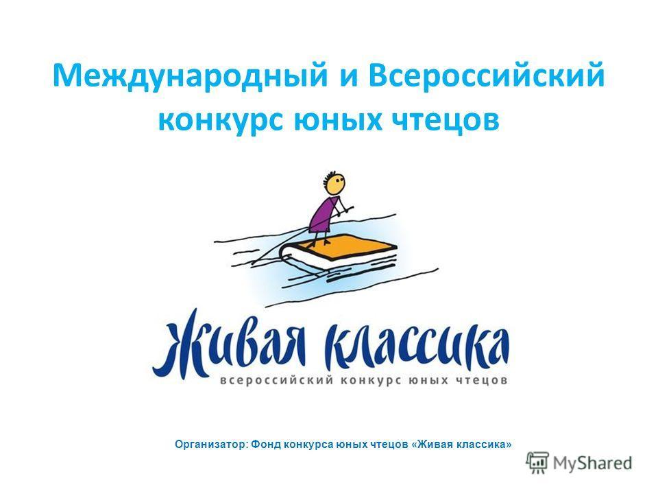 Международный и Всероссийский конкурс юных чтецов Организатор: Фонд конкурса юных чтецов «Живая классика»