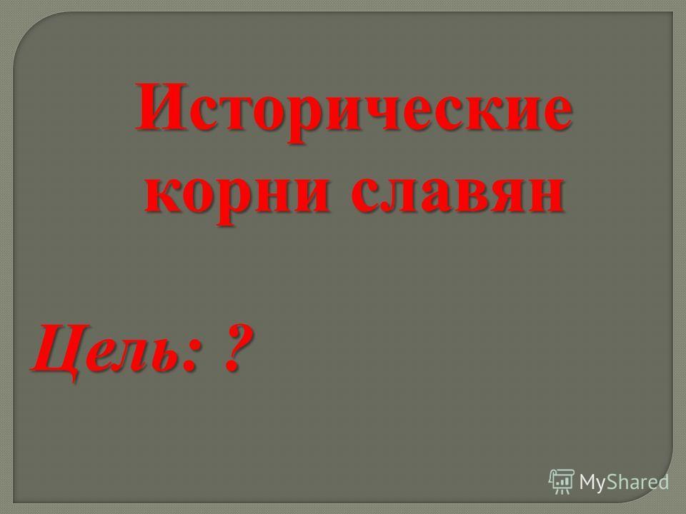 Исторические корни славян Цель: ?