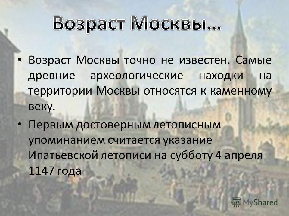Возраст Москвы точно не известен. Самые древние археологические находки на территории Москвы относятся к каменному веку. Первым достоверным летописным упоминанием считается указание Ипатьевской летописи на субботу 4 апреля 1147 года