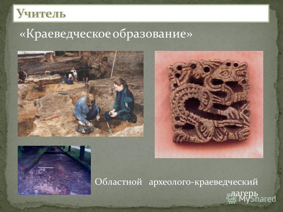 «Краеведческое образование» Областной археолого-краеведческий лагерь