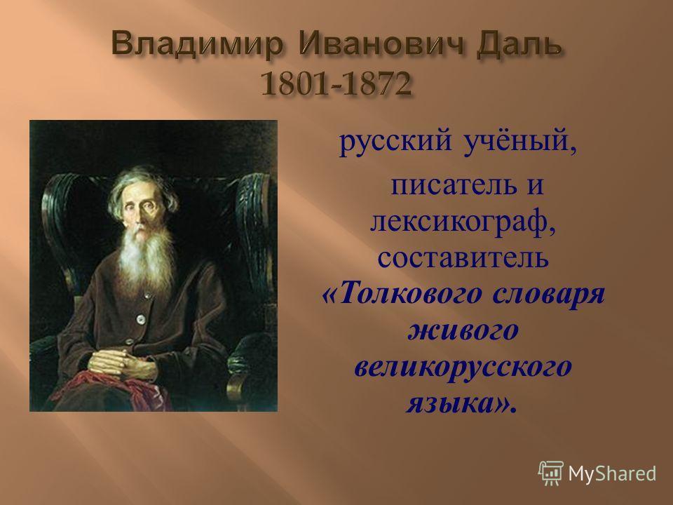 русский учёный, писатель и лексикограф, составитель « Толкового словаря живого великорусского языка ».