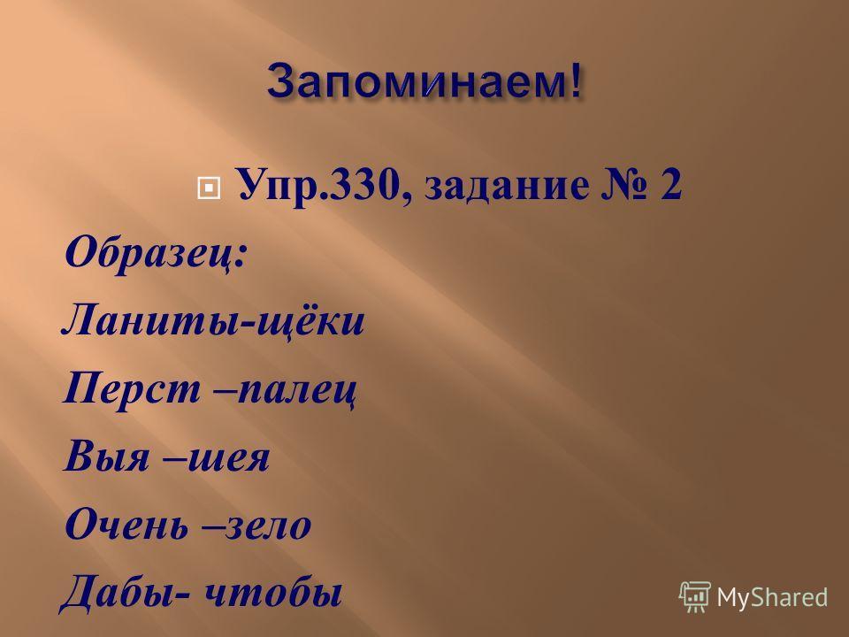 Упр.330, задание 2 Образец : Ланиты - щёки Перст – палец Выя – шея Очень – зело Дабы - чтобы