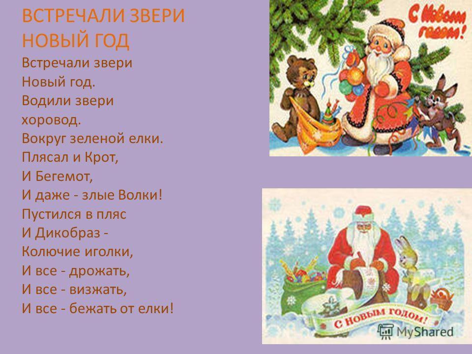ВСТРЕЧАЛИ ЗВЕРИ НОВЫЙ ГОД Встречали звери Новый год. Водили звери хоровод. Вокруг зеленой елки. Плясал и Крот, И Бегемот, И даже - злые Волки! Пустился в пляс И Дикобраз - Колючие иголки, И все - дрожать, И все - визжать, И все - бежать от елки!