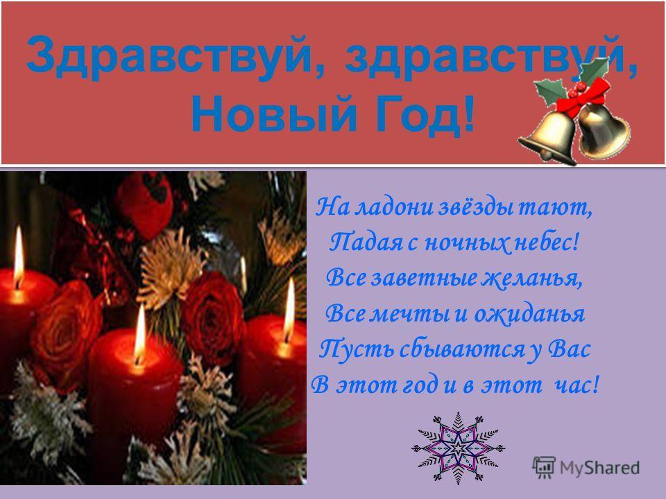 Здравствуй, здравствуй, Новый Год! На ладони звёзды тают, Падая с ночных небес! Все заветные желанья, Все мечты и ожиданья Пусть сбываются у Вас В этот год и в этот час!