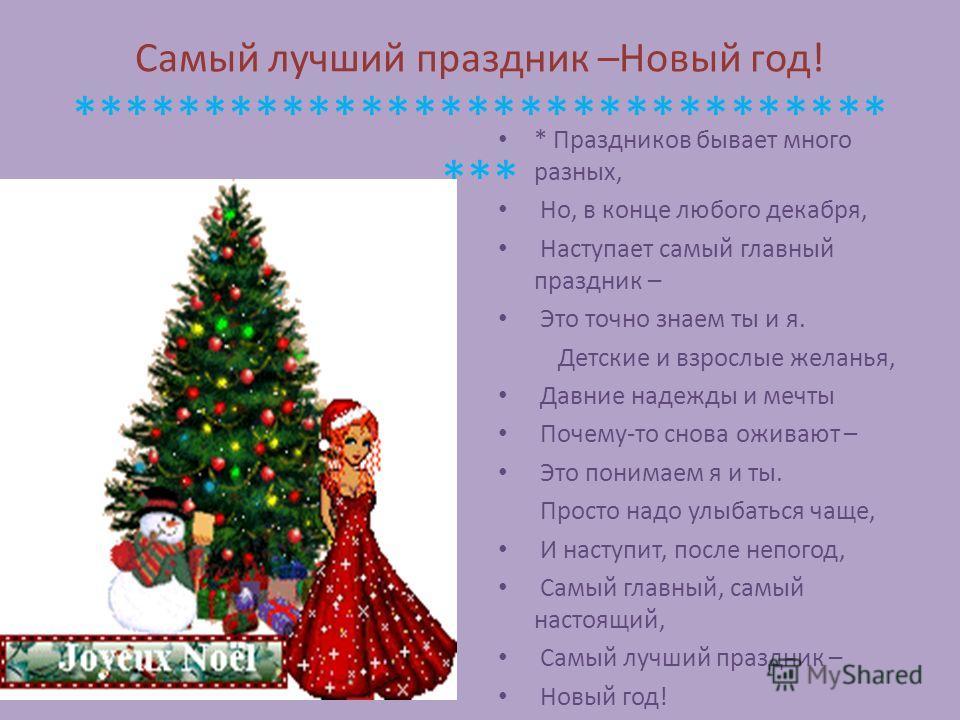 Самый лучший праздник –Новый год! ******************************* *** * Праздников бывает много разных, Но, в конце любого декабря, Наступает самый главный праздник – Это точно знаем ты и я. Детские и взрослые желанья, Давние надежды и мечты Почему-т