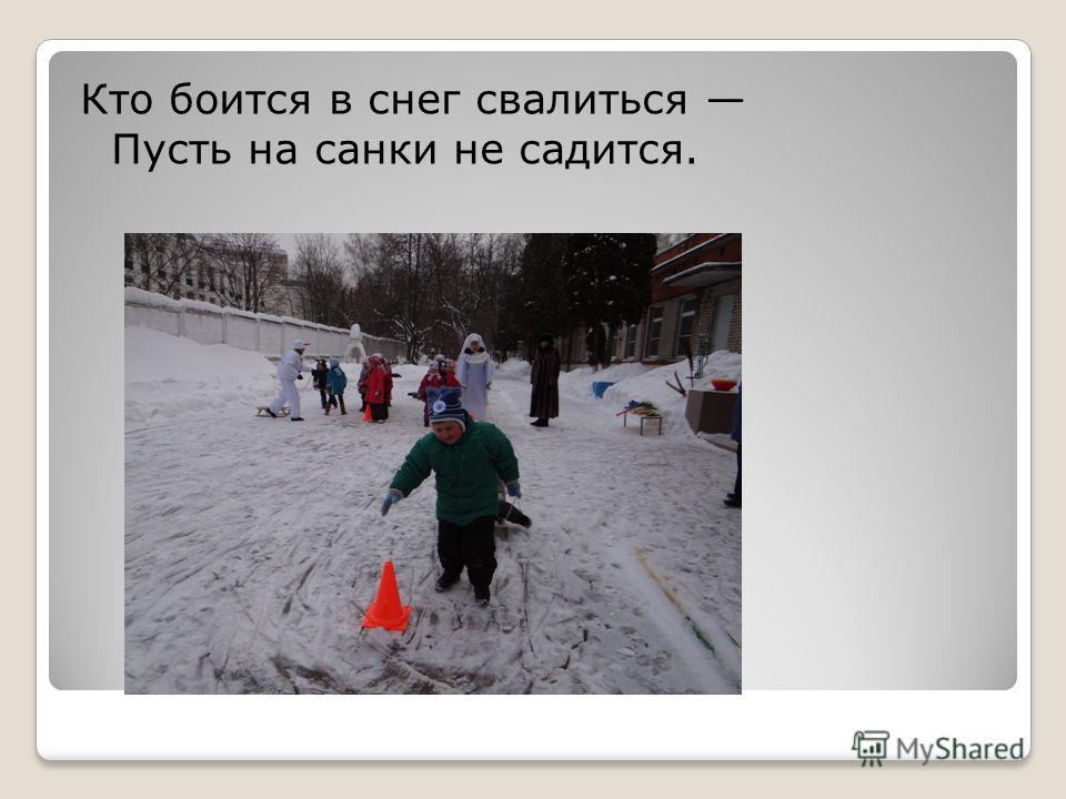 Кто боится в снег свалиться Пусть на санки не садится.