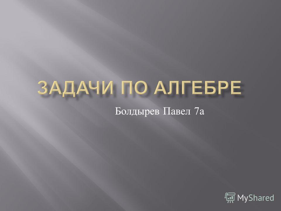 Болдырев Павел 7 а