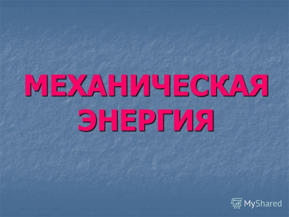 МЕХАНИЧЕСКАЯ ЭНЕРГИЯ