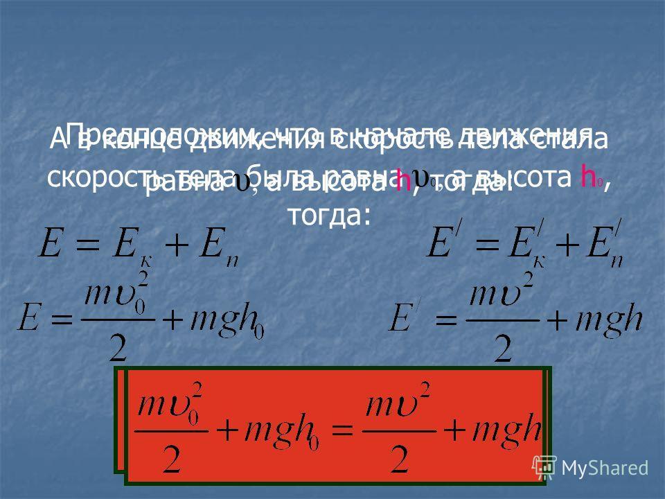 Предположим, что в начале движения скорость тела была равна υ 0, а высота h 0, тогда: А в конце движения скорость тела стала равна υ, а высота h, тогда:
